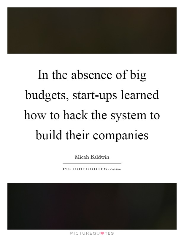 In the absence of big budgets, start-ups learned how to hack the system to build their companies Picture Quote #1