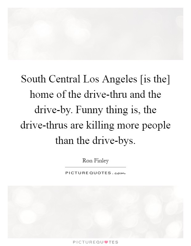 South Central Los Angeles [is the] home of the drive-thru and the drive-by. Funny thing is, the drive-thrus are killing more people than the drive-bys Picture Quote #1