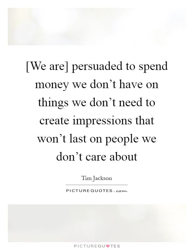 [We are] persuaded to spend money we don't have on things we don't need to create impressions that won't last on people we don't care about Picture Quote #1