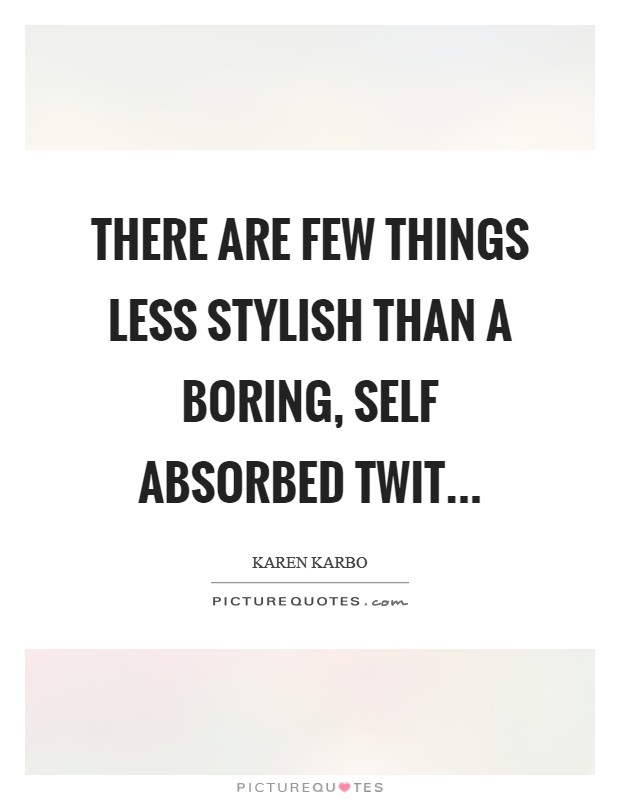 There are few things less stylish than a boring, self absorbed twit Picture Quote #1