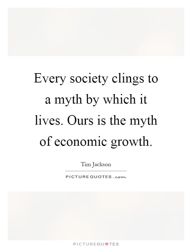 Every society clings to a myth by which it lives. Ours is the myth of economic growth Picture Quote #1