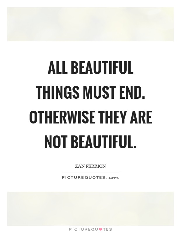 All beautiful things must end. Otherwise they are not beautiful Picture Quote #1