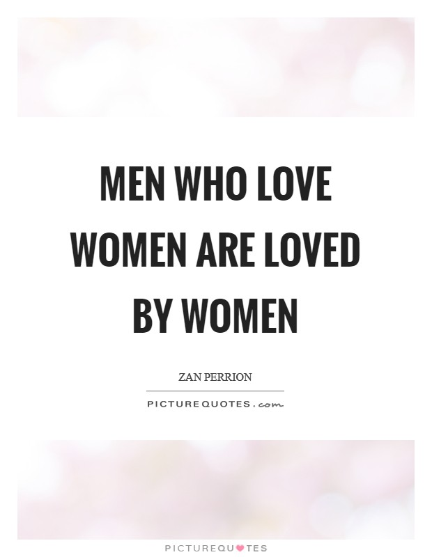 Men who love women are loved by women Picture Quote #1