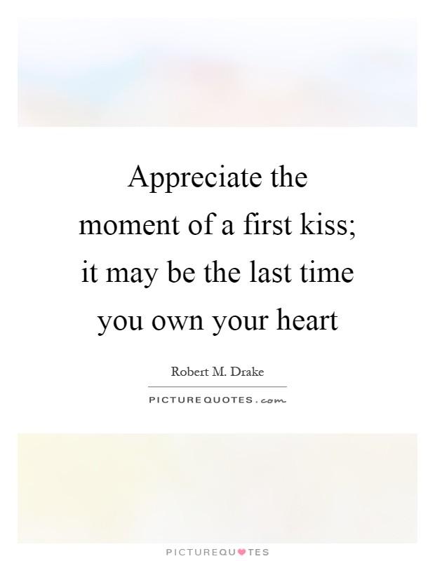 Appreciate the moment of a first kiss; it may be the last time you own your heart Picture Quote #1