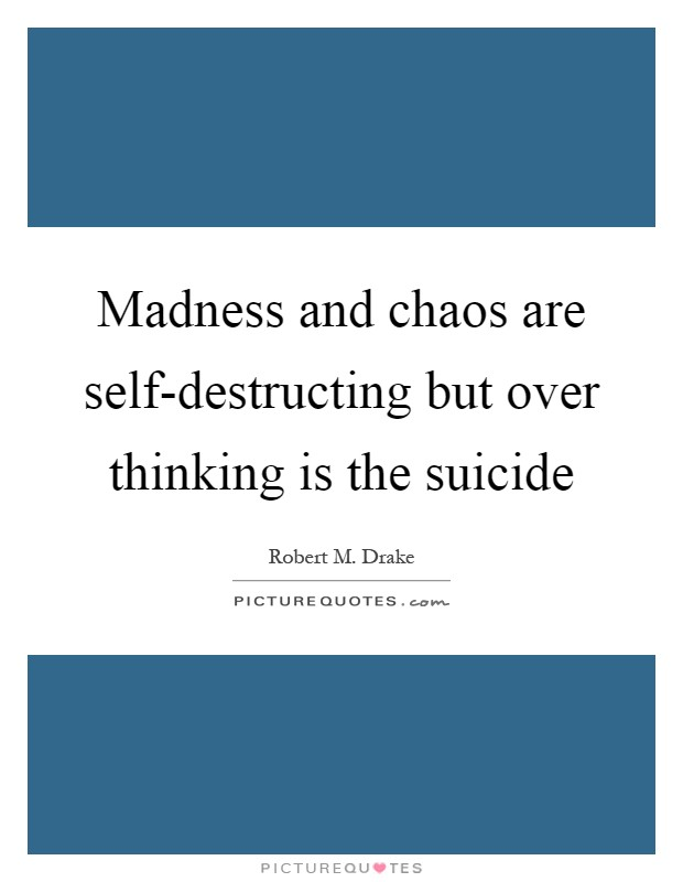 Madness and chaos are self-destructing but over thinking is the suicide Picture Quote #1