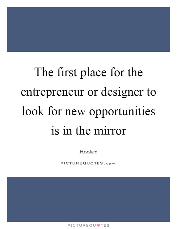The first place for the entrepreneur or designer to look for new opportunities is in the mirror Picture Quote #1