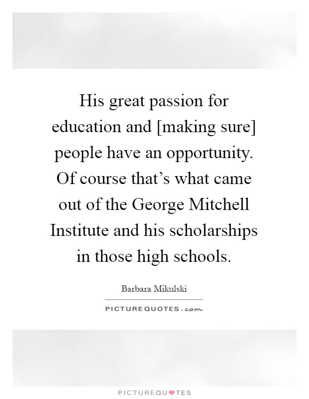 His great passion for education and [making sure] people have an opportunity. Of course that's what came out of the George Mitchell Institute and his scholarships in those high schools Picture Quote #1