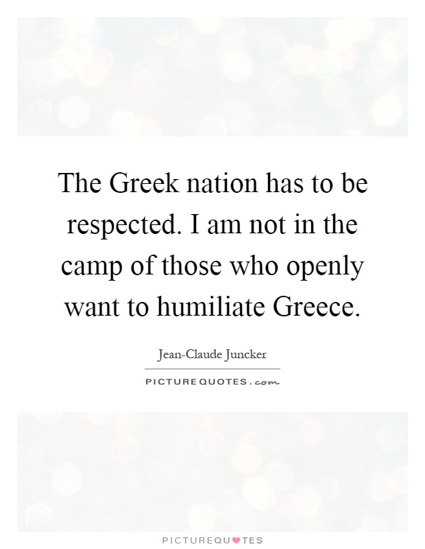The Greek nation has to be respected. I am not in the camp of those who openly want to humiliate Greece Picture Quote #1