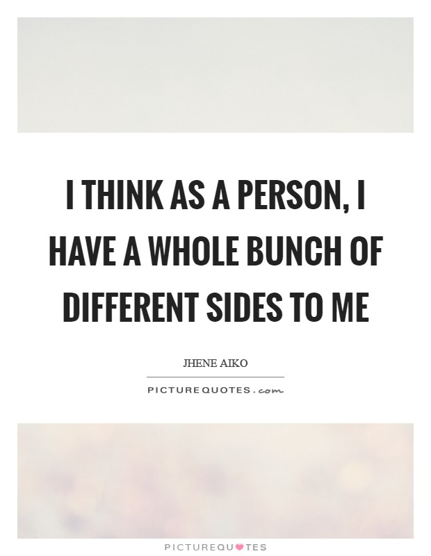 I think as a person, I have a whole bunch of different sides to me Picture Quote #1