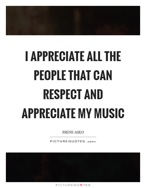 I appreciate all the people that can respect and appreciate my music Picture Quote #1