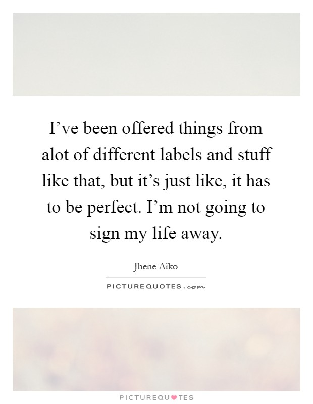 I've been offered things from alot of different labels and stuff like that, but it's just like, it has to be perfect. I'm not going to sign my life away Picture Quote #1