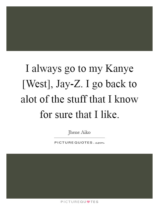 I always go to my Kanye [West], Jay-Z. I go back to alot of the stuff that I know for sure that I like Picture Quote #1