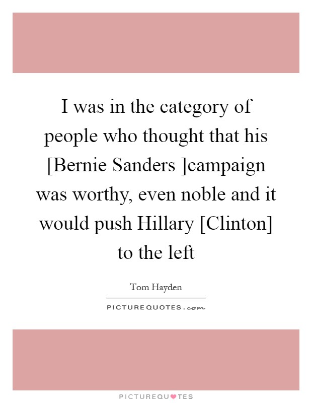 I was in the category of people who thought that his [Bernie Sanders ]campaign was worthy, even noble and it would push Hillary [Clinton] to the left Picture Quote #1