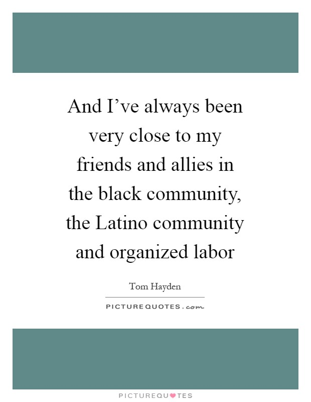 And I've always been very close to my friends and allies in the black community, the Latino community and organized labor Picture Quote #1
