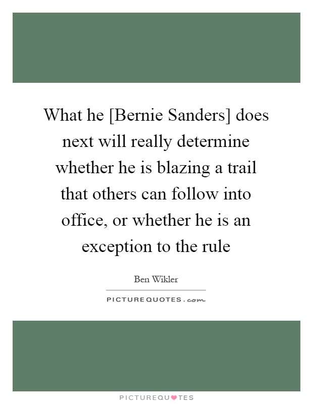 What he [Bernie Sanders] does next will really determine whether he is blazing a trail that others can follow into office, or whether he is an exception to the rule Picture Quote #1