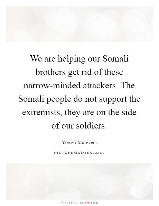 We are helping our Somali brothers get rid of these narrow-minded attackers. The Somali people do not support the extremists, they are on the side of our soldiers Picture Quote #1