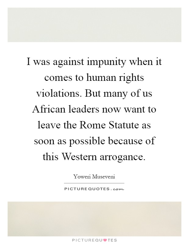 I was against impunity when it comes to human rights violations. But many of us African leaders now want to leave the Rome Statute as soon as possible because of this Western arrogance Picture Quote #1