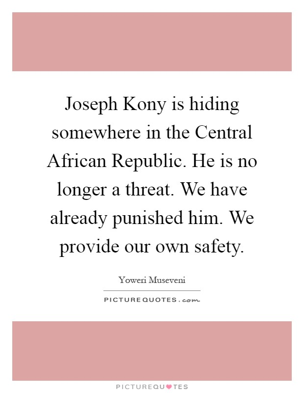 Joseph Kony is hiding somewhere in the Central African Republic. He is no longer a threat. We have already punished him. We provide our own safety Picture Quote #1