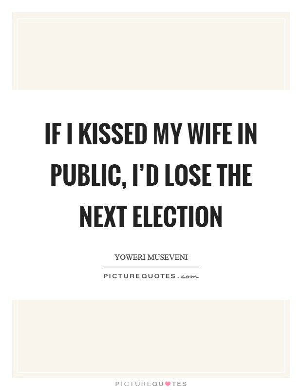 If I kissed my wife in public, I'd lose the next election Picture Quote #1