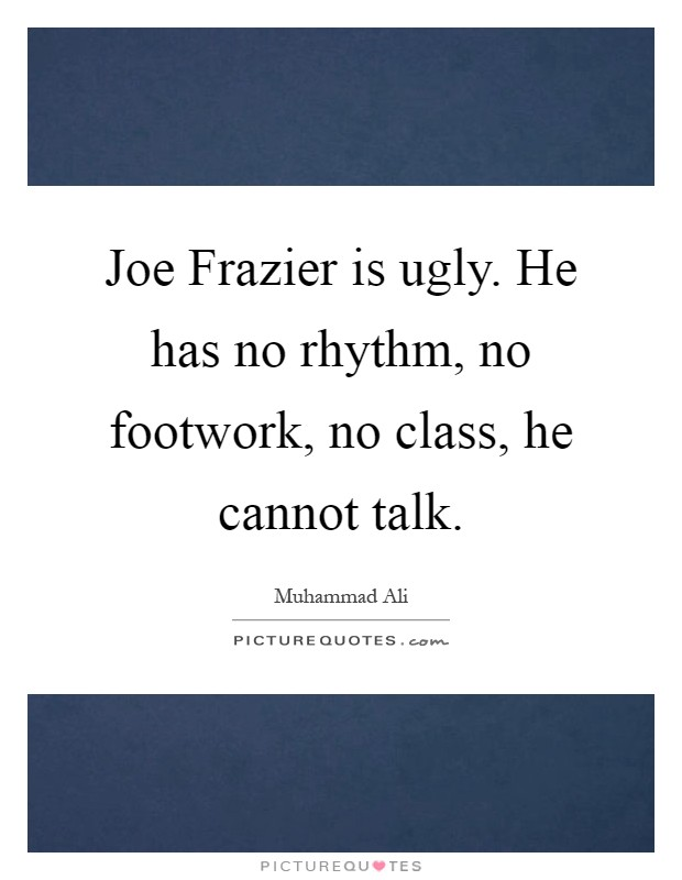 Joe Frazier is ugly. He has no rhythm, no footwork, no class, he cannot talk Picture Quote #1