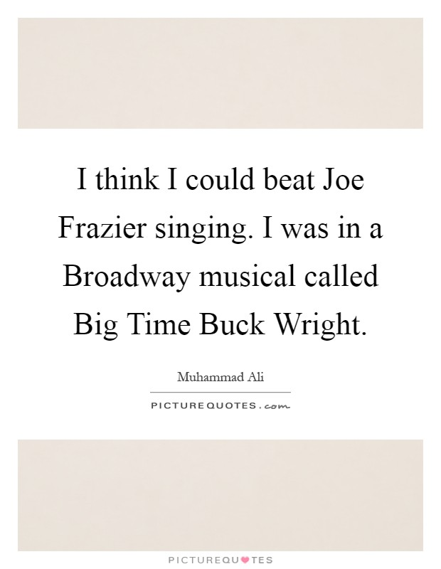 I think I could beat Joe Frazier singing. I was in a Broadway musical called Big Time Buck Wright Picture Quote #1