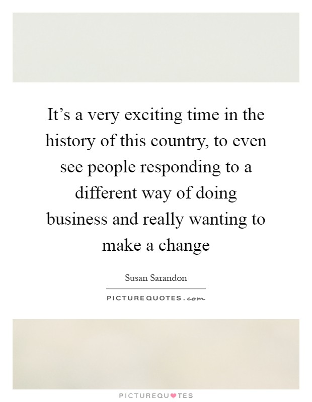 It's a very exciting time in the history of this country, to even see people responding to a different way of doing business and really wanting to make a change Picture Quote #1