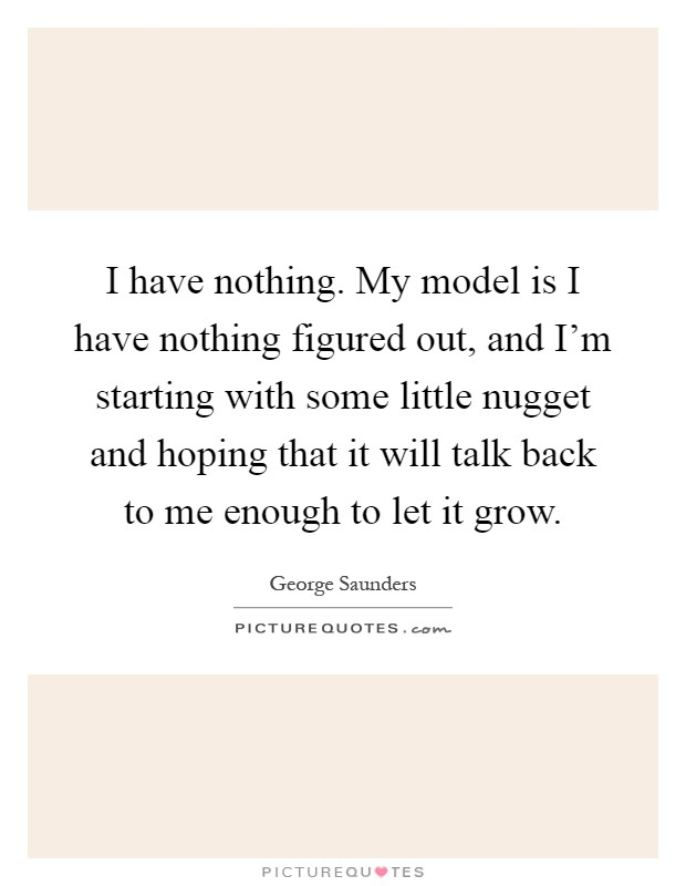 I have nothing. My model is I have nothing figured out, and I'm starting with some little nugget and hoping that it will talk back to me enough to let it grow Picture Quote #1