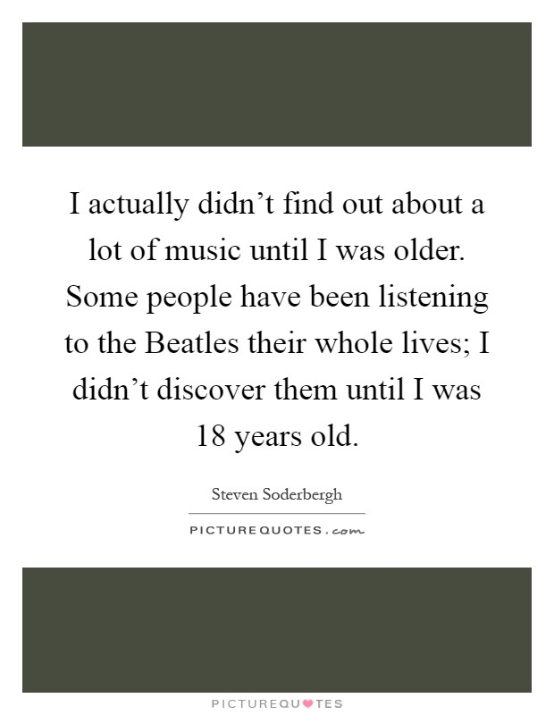 I actually didn't find out about a lot of music until I was older. Some people have been listening to the Beatles their whole lives; I didn't discover them until I was 18 years old Picture Quote #1