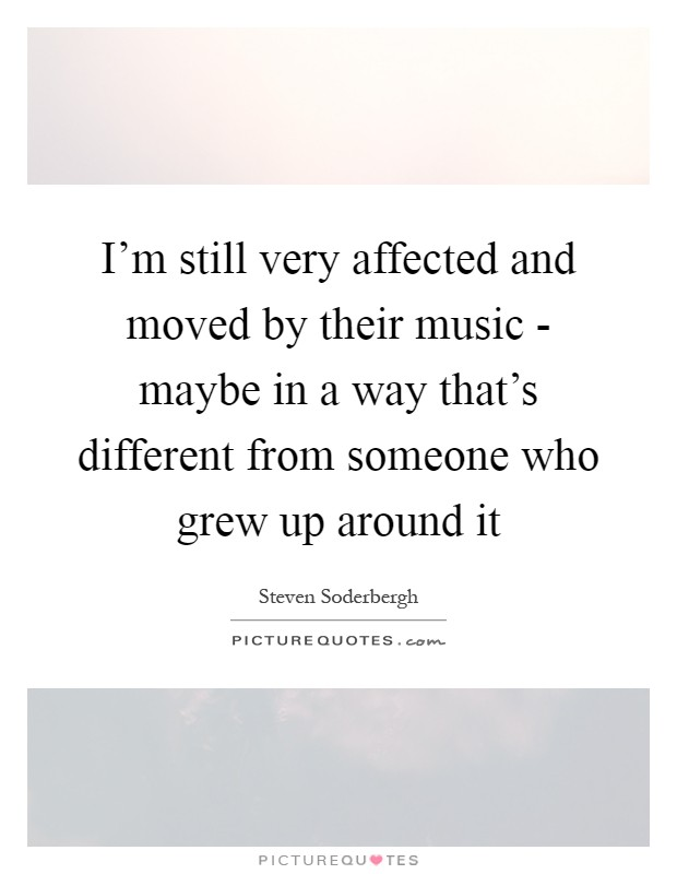 I'm still very affected and moved by their music - maybe in a way that's different from someone who grew up around it Picture Quote #1