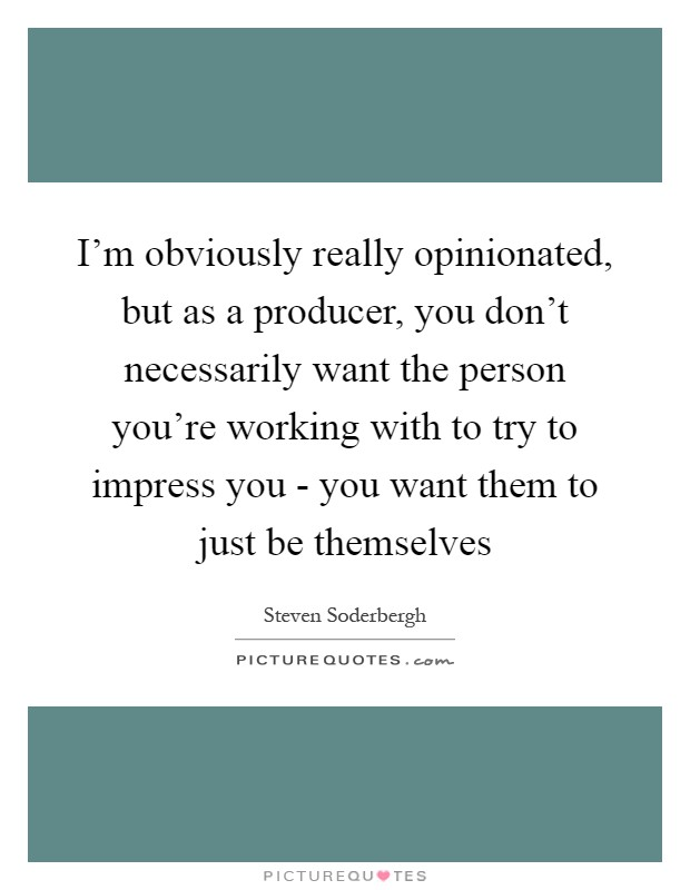 I'm obviously really opinionated, but as a producer, you don't necessarily want the person you're working with to try to impress you - you want them to just be themselves Picture Quote #1