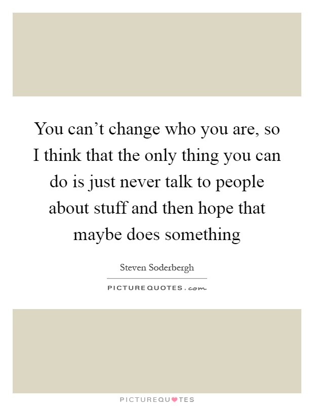 You can't change who you are, so I think that the only thing you can do is just never talk to people about stuff and then hope that maybe does something Picture Quote #1