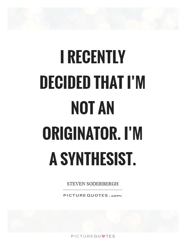 I recently decided that I'm not an originator. I'm a synthesist Picture Quote #1