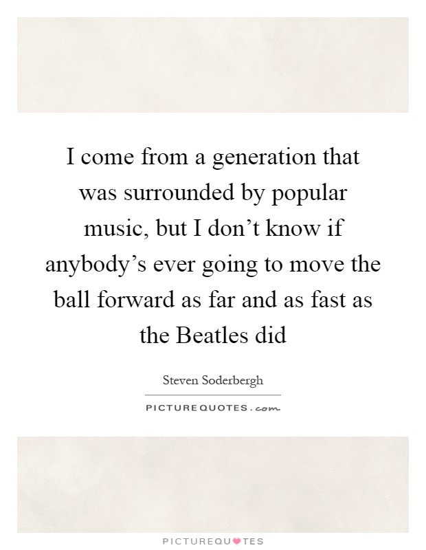 I come from a generation that was surrounded by popular music, but I don't know if anybody's ever going to move the ball forward as far and as fast as the Beatles did Picture Quote #1