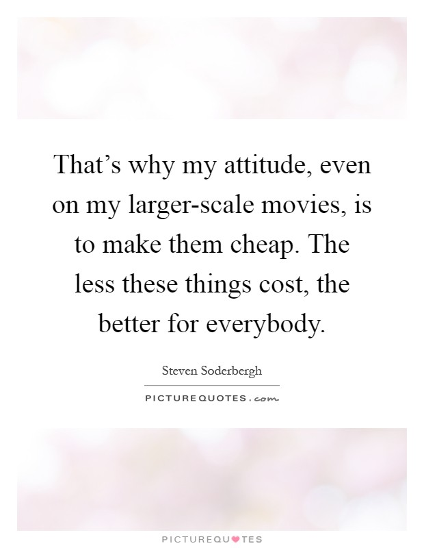 That's why my attitude, even on my larger-scale movies, is ...