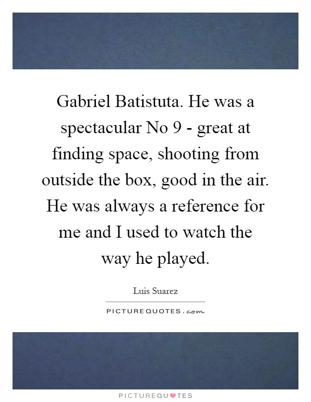 Gabriel Batistuta. He was a spectacular No 9 - great at finding space, shooting from outside the box, good in the air. He was always a reference for me and I used to watch the way he played Picture Quote #1