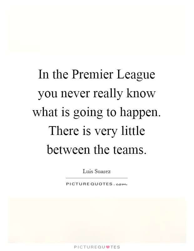 In the Premier League you never really know what is going to happen. There is very little between the teams Picture Quote #1