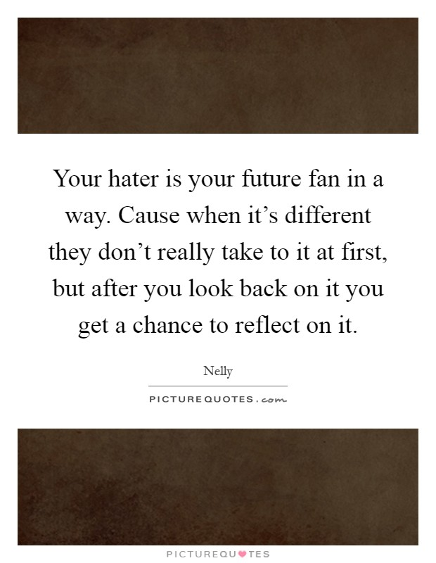 Your hater is your future fan in a way. Cause when it's different they don't really take to it at first, but after you look back on it you get a chance to reflect on it Picture Quote #1