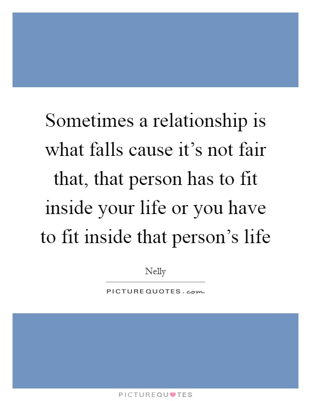 Sometimes a relationship is what falls cause it's not fair that, that person has to fit inside your life or you have to fit inside that person's life Picture Quote #1