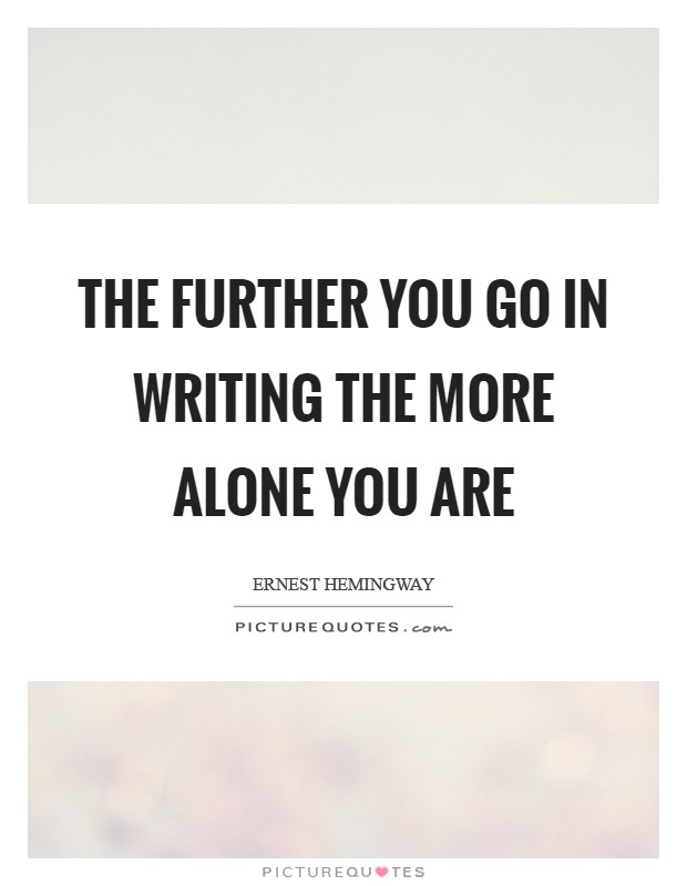 The further you go in writing the more alone you are Picture Quote #1