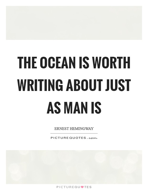 The ocean is worth writing about just as man is Picture Quote #1