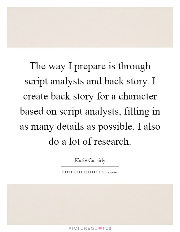 The way I prepare is through script analysts and back story. I create back story for a character based on script analysts, filling in as many details as possible. I also do a lot of research Picture Quote #1