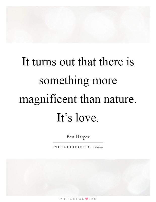 It turns out that there is something more magnificent than nature. It's love Picture Quote #1