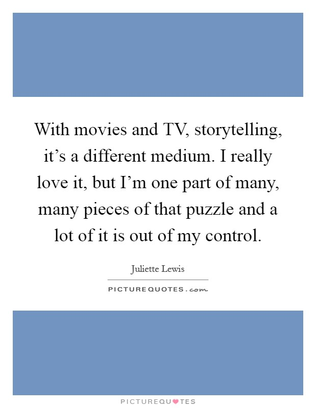With movies and TV, storytelling, it's a different medium. I really love it, but I'm one part of many, many pieces of that puzzle and a lot of it is out of my control Picture Quote #1