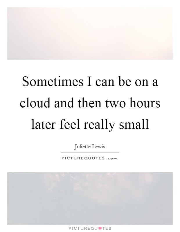 Sometimes I can be on a cloud and then two hours later feel really small Picture Quote #1