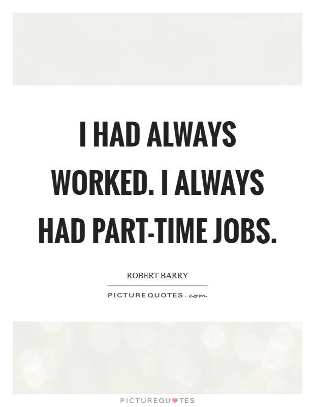 I had always worked. I always had part-time jobs Picture Quote #1