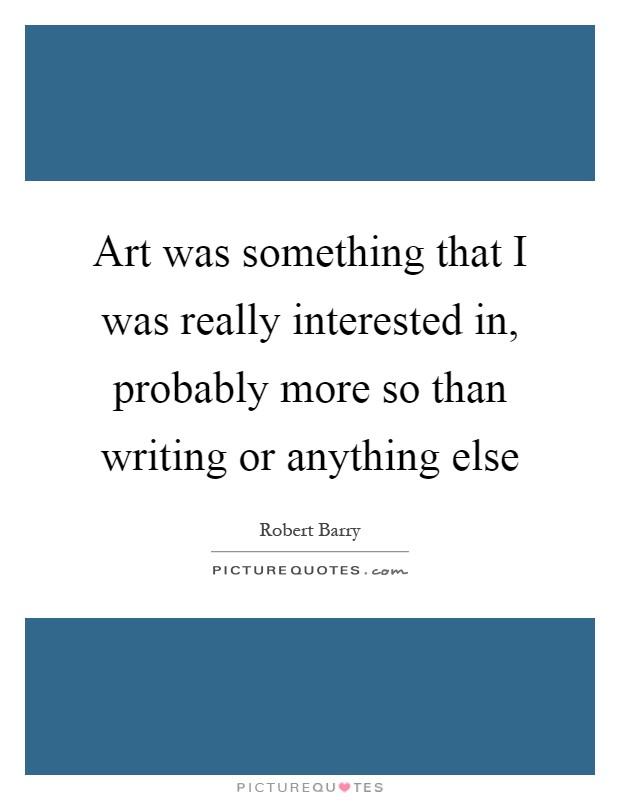 Art was something that I was really interested in, probably more so than writing or anything else Picture Quote #1