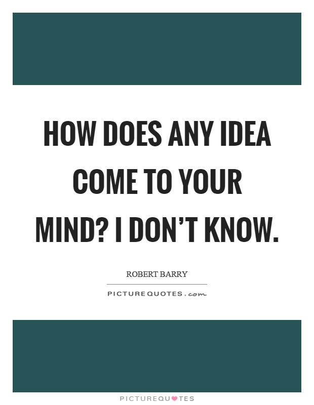 How does any idea come to your mind? I don't know Picture Quote #1
