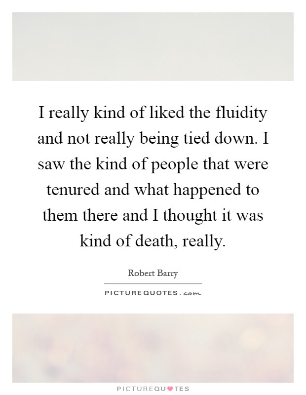 I really kind of liked the fluidity and not really being tied down. I saw the kind of people that were tenured and what happened to them there and I thought it was kind of death, really Picture Quote #1
