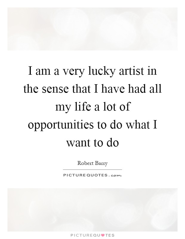 I am a very lucky artist in the sense that I have had all my life a lot of opportunities to do what I want to do Picture Quote #1