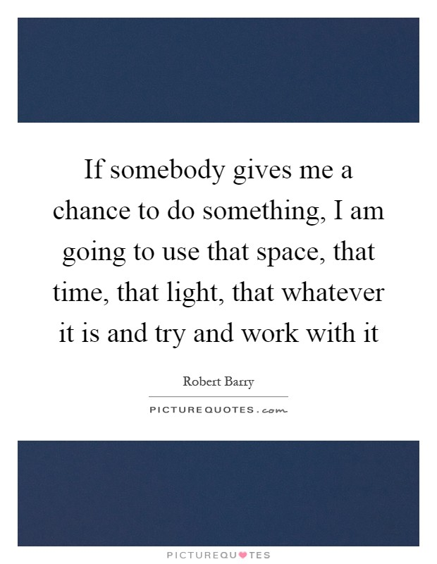 If somebody gives me a chance to do something, I am going to use that space, that time, that light, that whatever it is and try and work with it Picture Quote #1